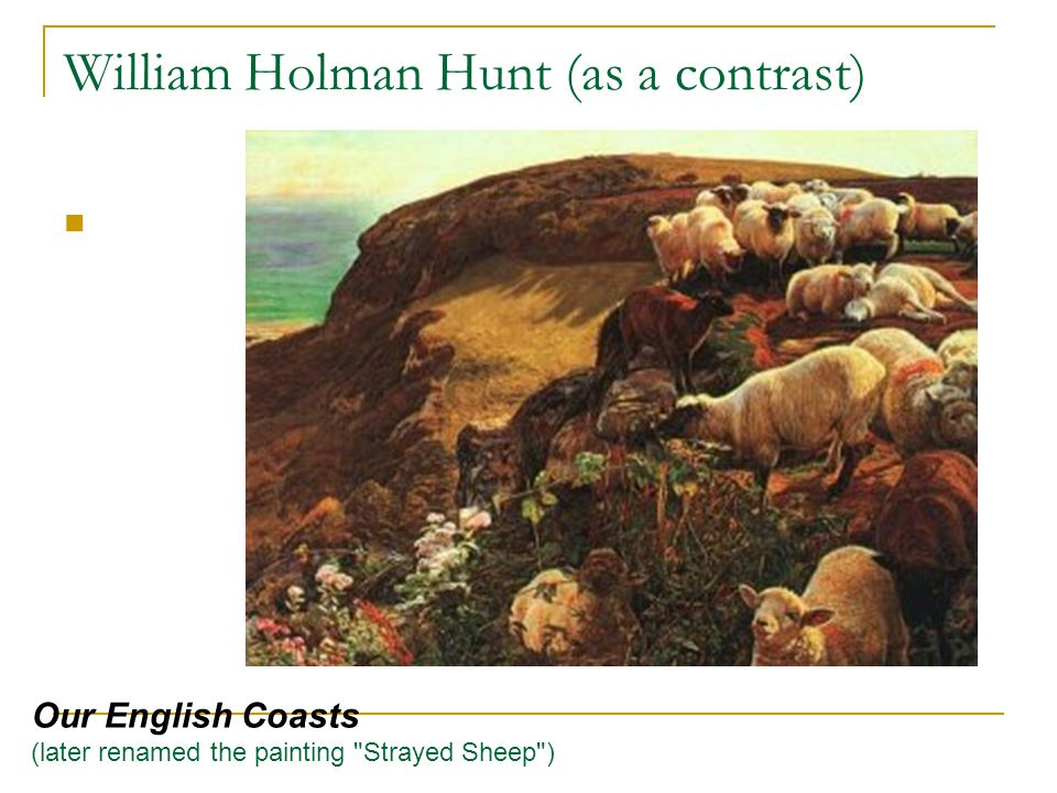 William Holman Hunt (as a contrast) Our English Coasts (later renamed the painting Strayed Sheep )