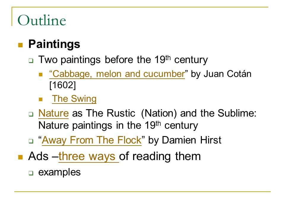 Outline Paintings  Two paintings before the 19 th century Cabbage, melon and cucumber by Juan Cotán [1602] Cabbage, melon and cucumber The Swing  Nature as The Rustic (Nation) and the Sublime: Nature paintings in the 19 th century Nature  Away From The Flock by Damien HirstAway From The Flock Ads –three ways of reading themthree ways  examples