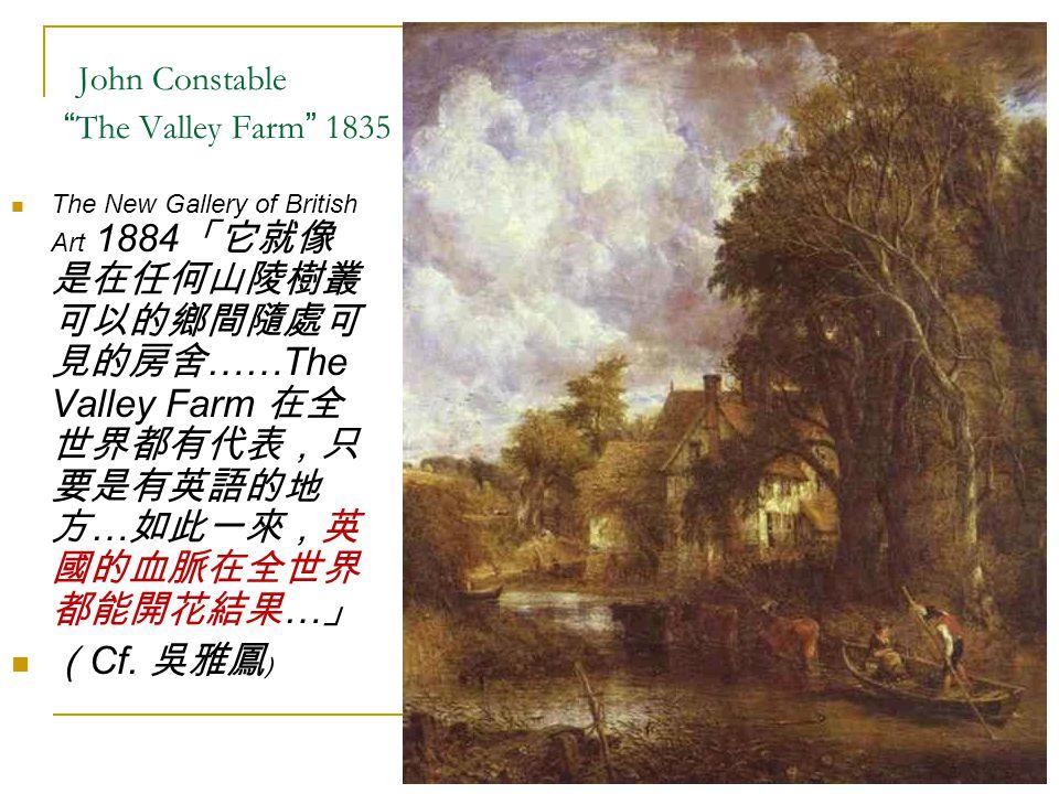 "John Constable "" The Valley Farm "" 1835 The New Gallery of British Art 1884 「它就像 是在任何山陵樹叢 可以的鄉間隨處可 見的房舍 ……The Valley Farm 在全 世界都有代表,只 要是有英語的地 方 … 如此一來"