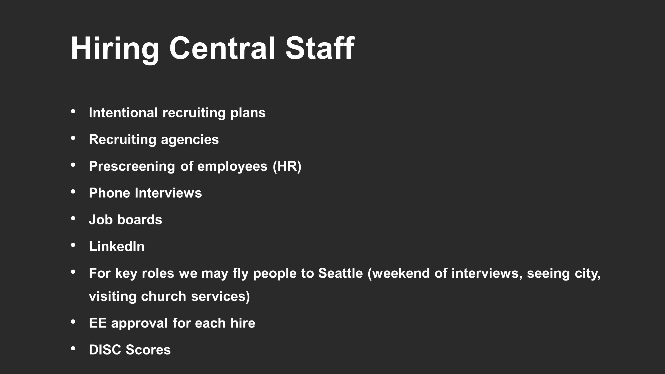 Hiring Central Staff Intentional recruiting plans Recruiting agencies Prescreening of employees (HR) Phone Interviews Job boards LinkedIn For key roles we may fly people to Seattle (weekend of interviews, seeing city, visiting church services) EE approval for each hire DISC Scores