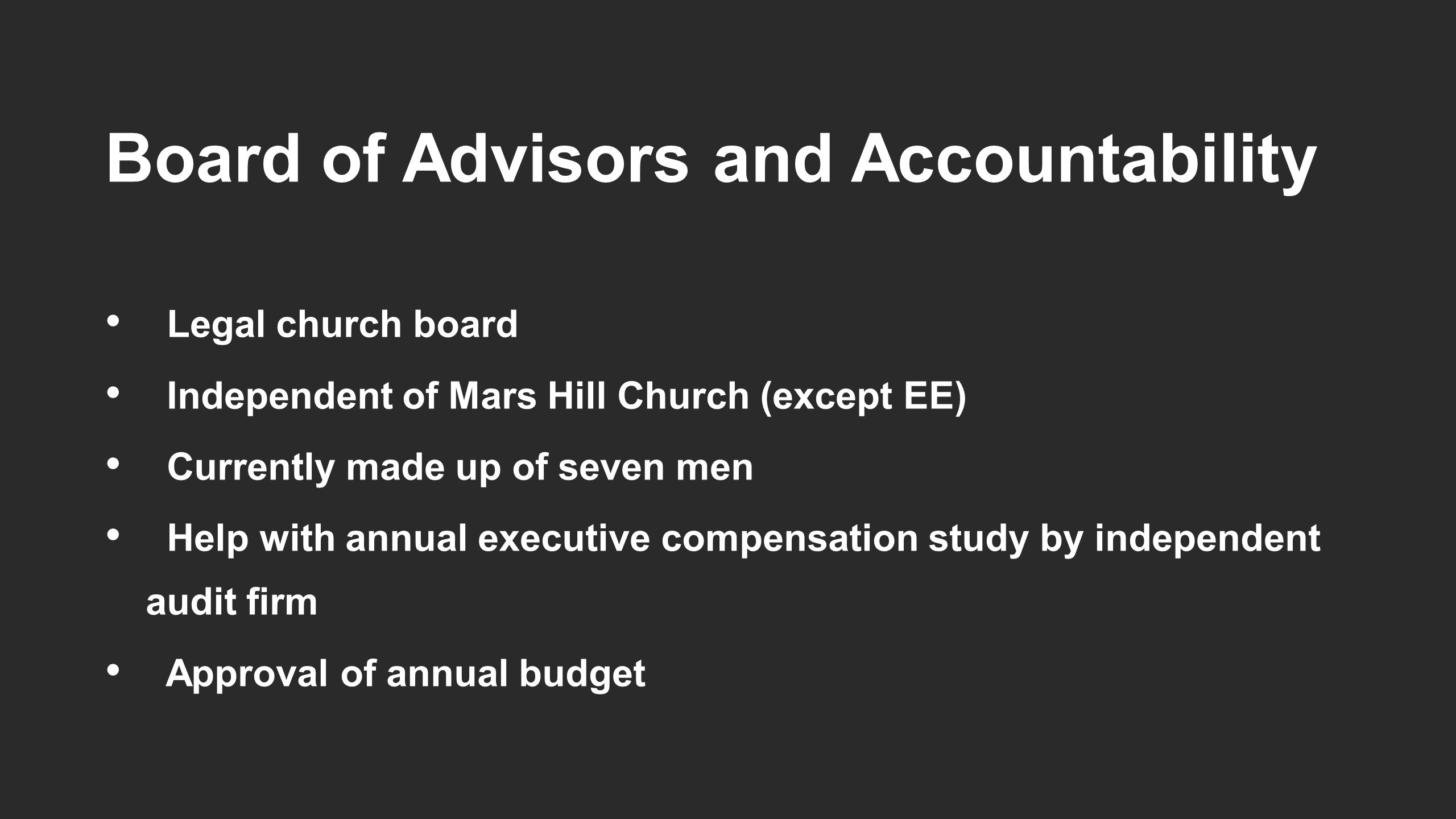 Board of Advisors and Accountability Legal church board Independent of Mars Hill Church (except EE) Currently made up of seven men Help with annual executive compensation study by independent audit firm Approval of annual budget