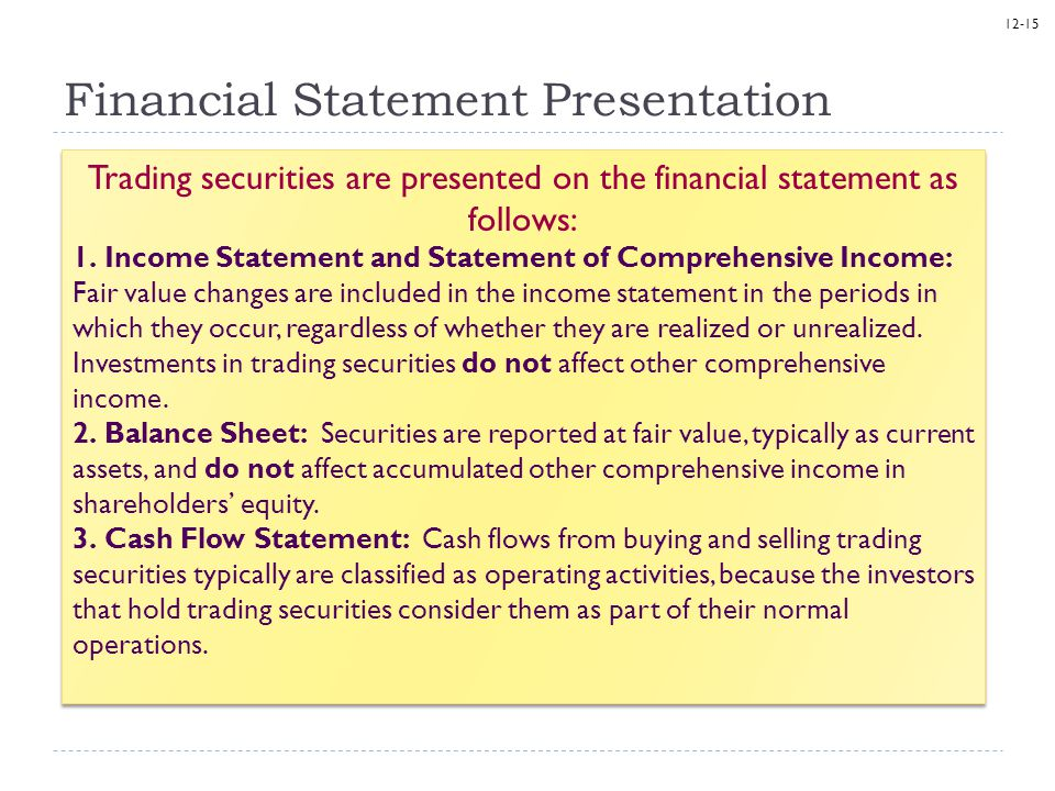 12-15 Financial Statement Presentation Trading securities are presented on the financial statement as follows: 1. Income Statement and Statement of Co