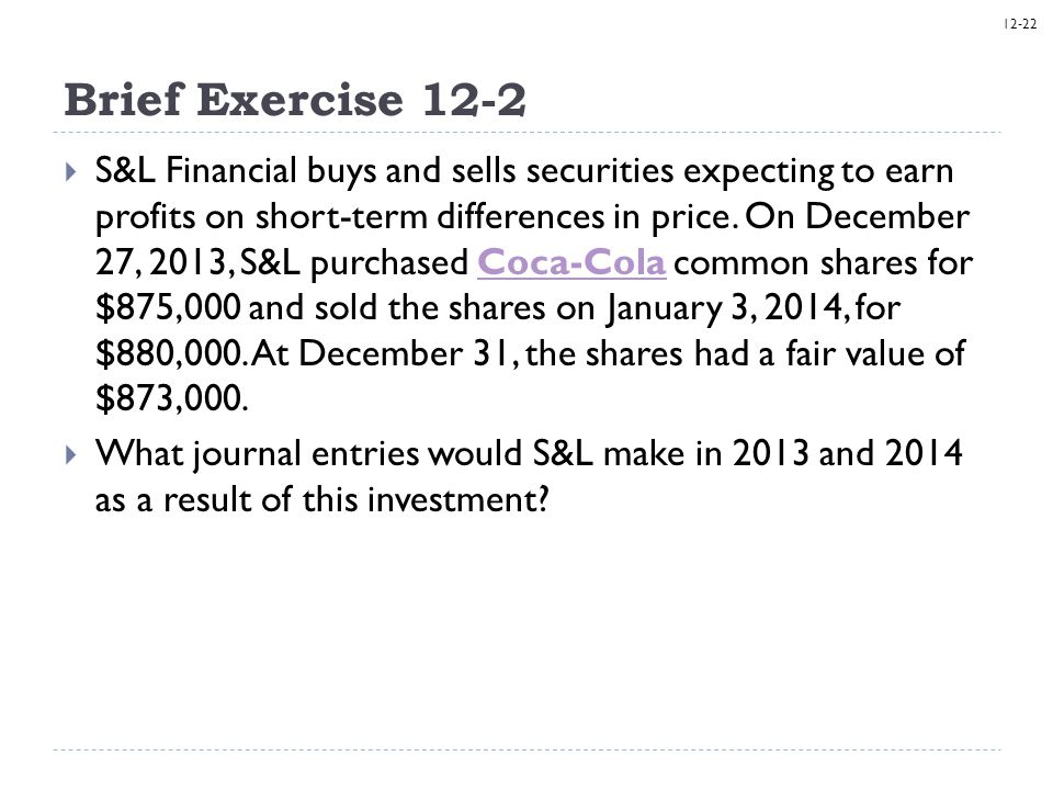 12-22 Brief Exercise 12-2  S&L Financial buys and sells securities expecting to earn profits on short-term differences in price. On December 27, 2013