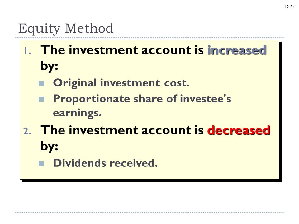 12-34 Equity Method increased 1. The investment account is increased by: Original investment cost. Proportionate share of investee's earnings. decreas