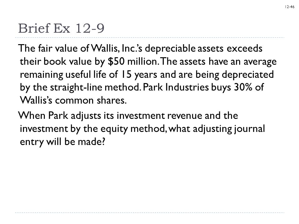 12-46 Brief Ex 12-9 The fair value of Wallis, Inc.'s depreciable assets exceeds their book value by $50 million. The assets have an average remaining
