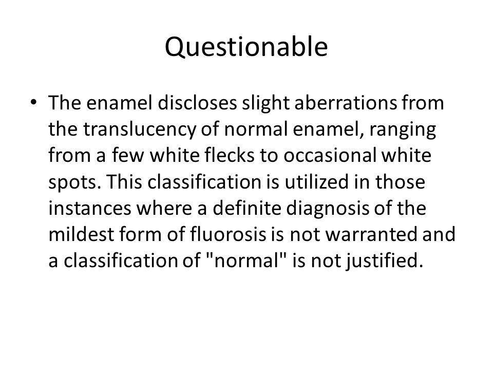 Questionable The enamel discloses slight aberrations from the translucency of normal enamel, ranging from a few white flecks to occasional white spots