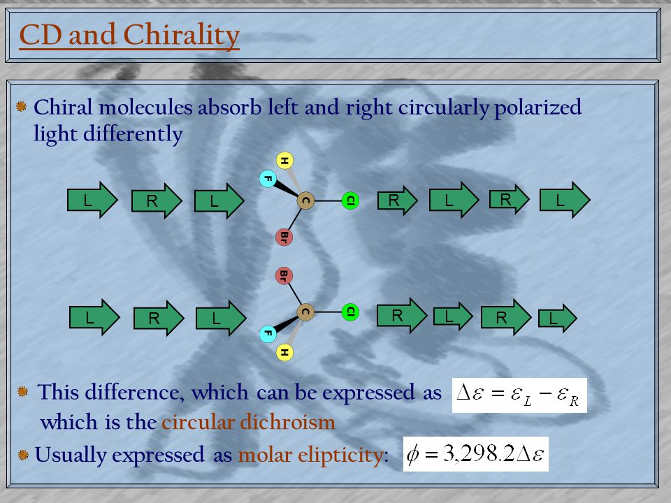 CD and Chirality Chiral molecules absorb left and right circularly polarized light differently L RL R L R L L RL R L R L This difference, which can be expressed as which is the circular dichroism Usually expressed as molar elipticity: