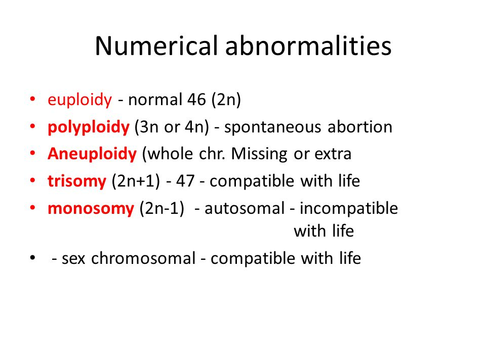 Numerical abnormalities euploidy - normal 46 (2n) polyploidy (3n or 4n) - spontaneous abortion Aneuploidy (whole chr.