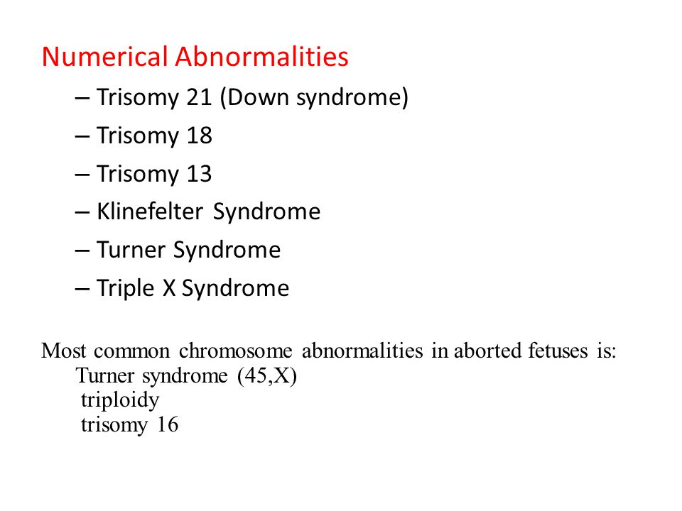 Numerical Abnormalities – Trisomy 21 (Down syndrome) – Trisomy 18 – Trisomy 13 – Klinefelter Syndrome – Turner Syndrome – Triple X Syndrome Most common chromosome abnormalities in aborted fetuses is: Turner syndrome (45,X) triploidy trisomy 16