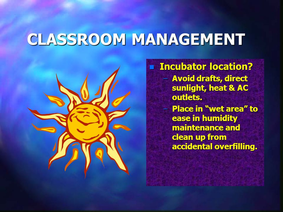 CLASSROOM MANAGEMENT n Incubator location. –Avoid drafts, direct sunlight, heat & AC outlets.