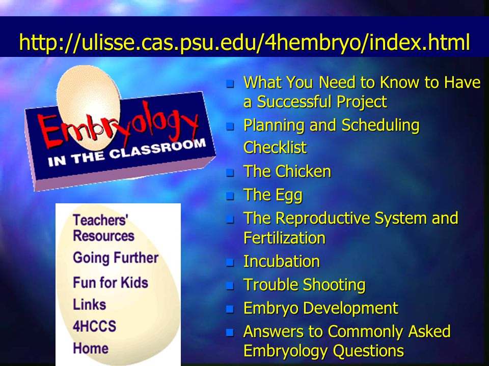 http://ulisse.cas.psu.edu/4hembryo/index.html n What You Need to Know to Have a Successful Project n Planning and Scheduling Checklist n The Chicken n The Egg n The Reproductive System and Fertilization n Incubation n Trouble Shooting n Embryo Development n Answers to Commonly Asked Embryology Questions