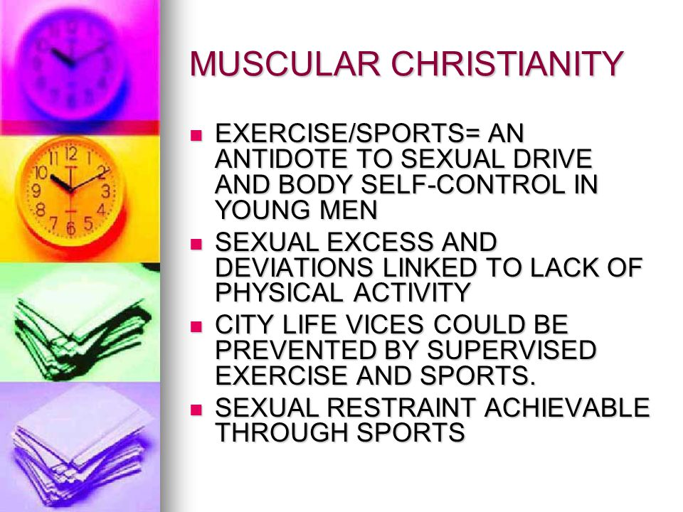 MUSCULAR CHRISTIANITY EXERCISE/SPORTS= AN ANTIDOTE TO SEXUAL DRIVE AND BODY SELF-CONTROL IN YOUNG MEN EXERCISE/SPORTS= AN ANTIDOTE TO SEXUAL DRIVE AND BODY SELF-CONTROL IN YOUNG MEN SEXUAL EXCESS AND DEVIATIONS LINKED TO LACK OF PHYSICAL ACTIVITY SEXUAL EXCESS AND DEVIATIONS LINKED TO LACK OF PHYSICAL ACTIVITY CITY LIFE VICES COULD BE PREVENTED BY SUPERVISED EXERCISE AND SPORTS.