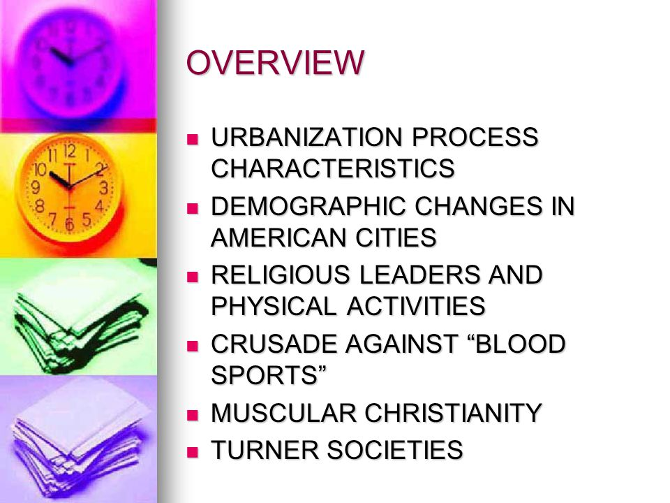 OVERVIEW URBANIZATION PROCESS CHARACTERISTICS URBANIZATION PROCESS CHARACTERISTICS DEMOGRAPHIC CHANGES IN AMERICAN CITIES DEMOGRAPHIC CHANGES IN AMERICAN CITIES RELIGIOUS LEADERS AND PHYSICAL ACTIVITIES RELIGIOUS LEADERS AND PHYSICAL ACTIVITIES CRUSADE AGAINST BLOOD SPORTS CRUSADE AGAINST BLOOD SPORTS MUSCULAR CHRISTIANITY MUSCULAR CHRISTIANITY TURNER SOCIETIES TURNER SOCIETIES