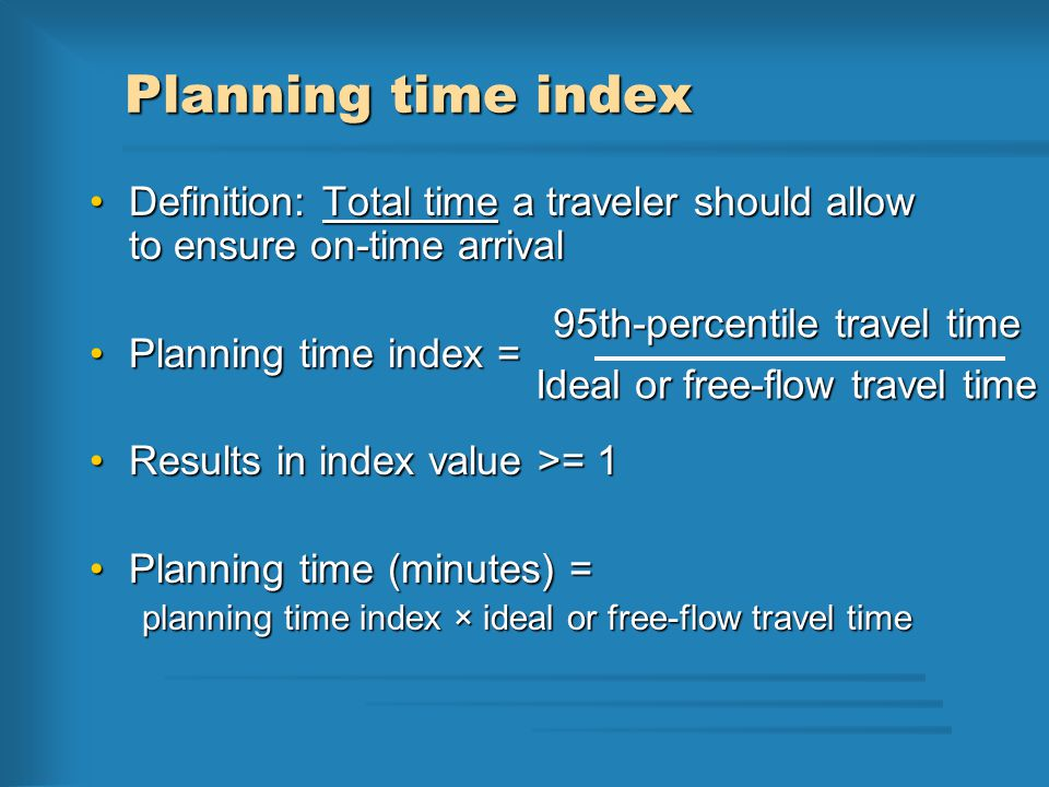 Planning time index Definition: Total time a traveler should allow to ensure on-time arrivalDefinition: Total time a traveler should allow to ensure on-time arrival Planning time index =Planning time index = Results in index value >= 1Results in index value >= 1 Planning time (minutes) =Planning time (minutes) = planning time index × ideal or free-flow travel time 95th-percentile travel time Ideal or free-flow travel time