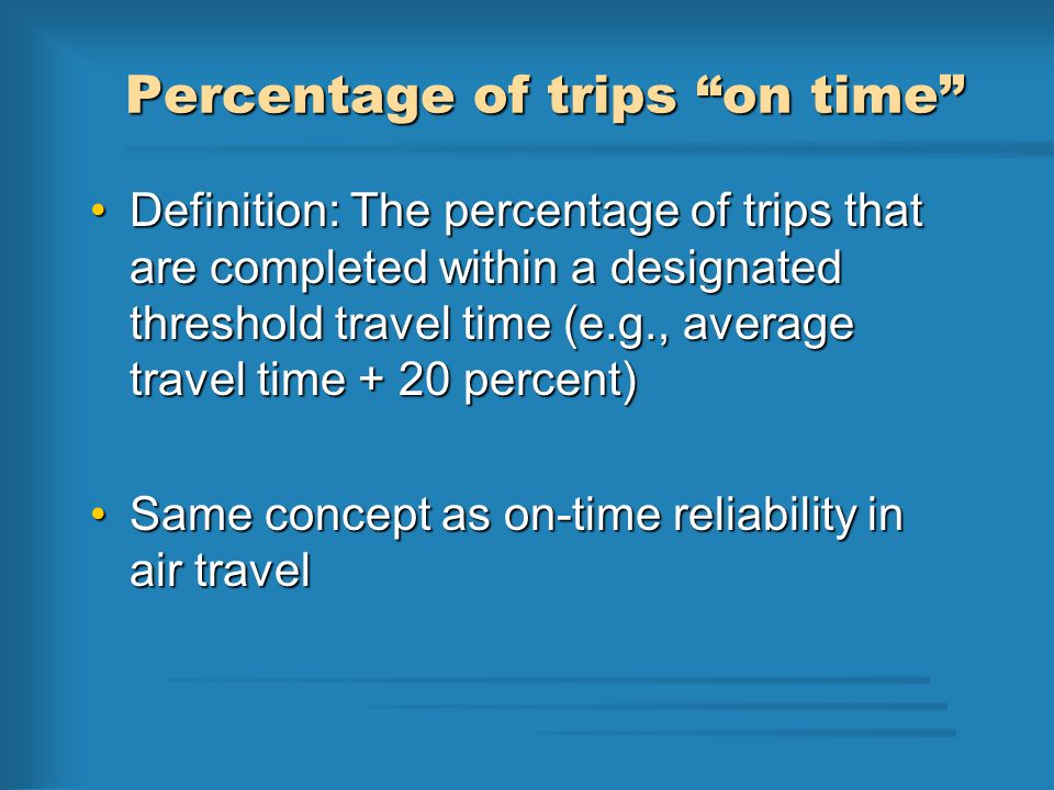 Percentage of trips on time Definition: The percentage of trips that are completed within a designated threshold travel time (e.g., average travel time + 20 percent)Definition: The percentage of trips that are completed within a designated threshold travel time (e.g., average travel time + 20 percent) Same concept as on-time reliability in air travelSame concept as on-time reliability in air travel