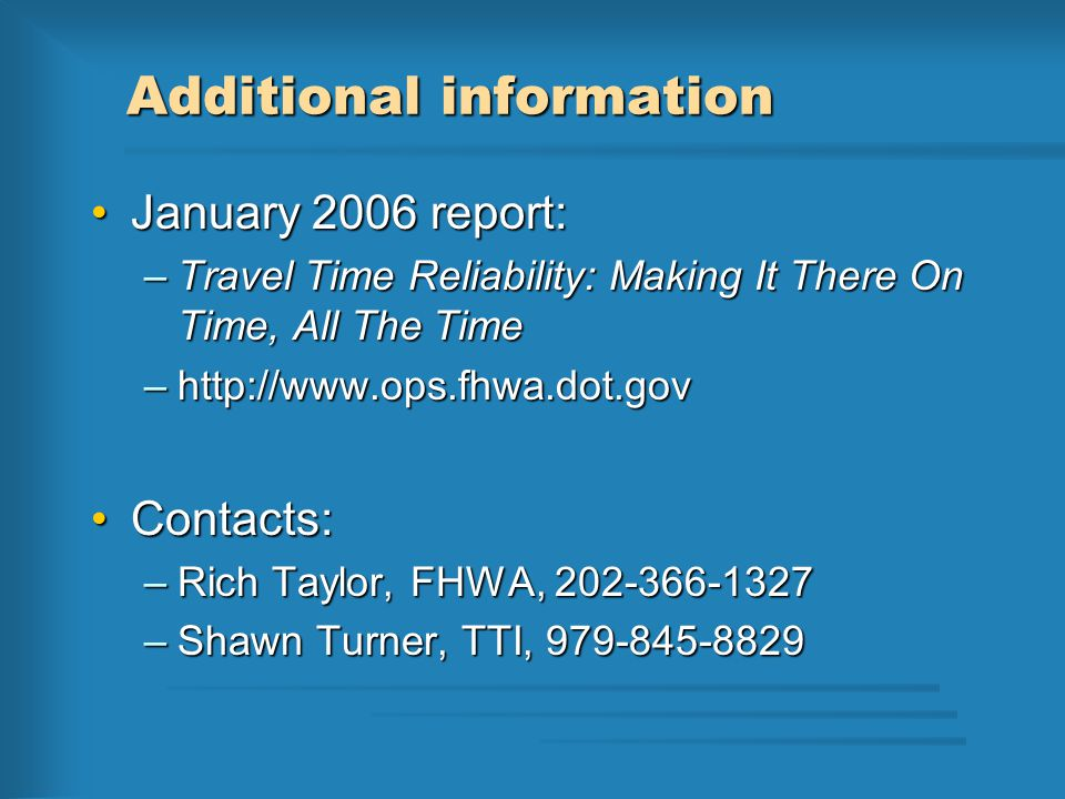 Additional information January 2006 report:January 2006 report: –Travel Time Reliability: Making It There On Time, All The Time –http://www.ops.fhwa.d