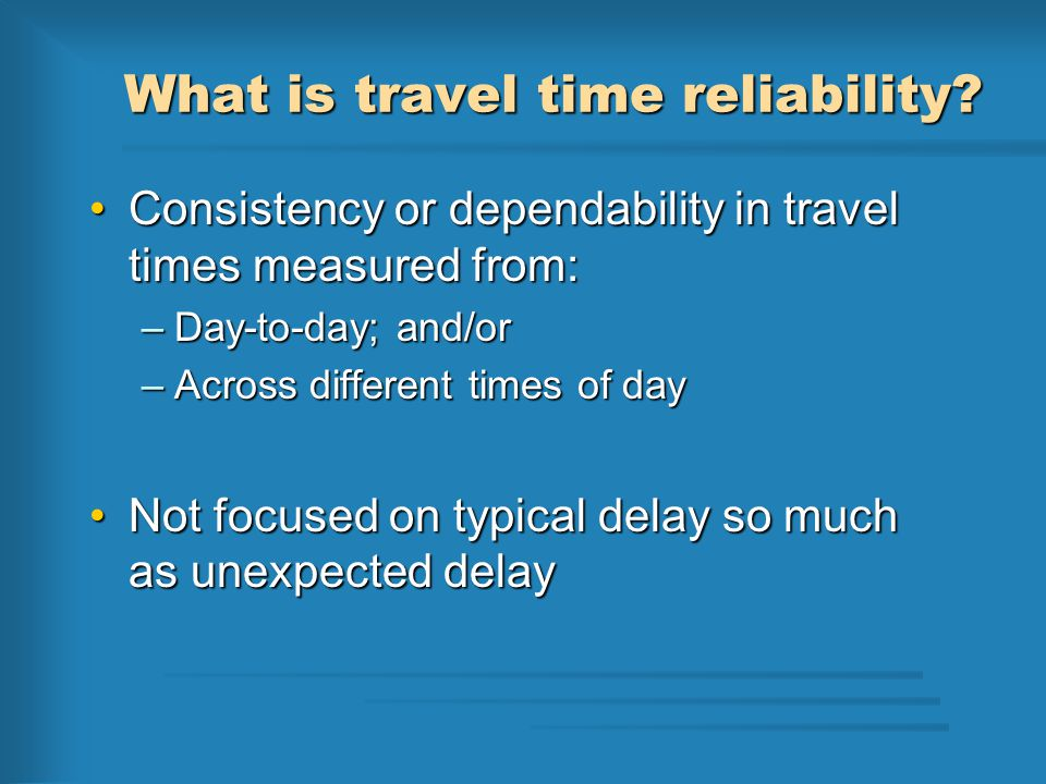 What is travel time reliability? Consistency or dependability in travel times measured from:Consistency or dependability in travel times measured from