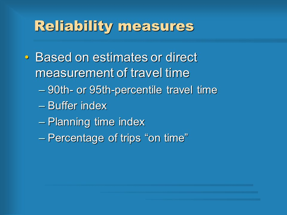 Reliability measures Based on estimates or direct measurement of travel timeBased on estimates or direct measurement of travel time –90th- or 95th-percentile travel time –Buffer index –Planning time index –Percentage of trips on time