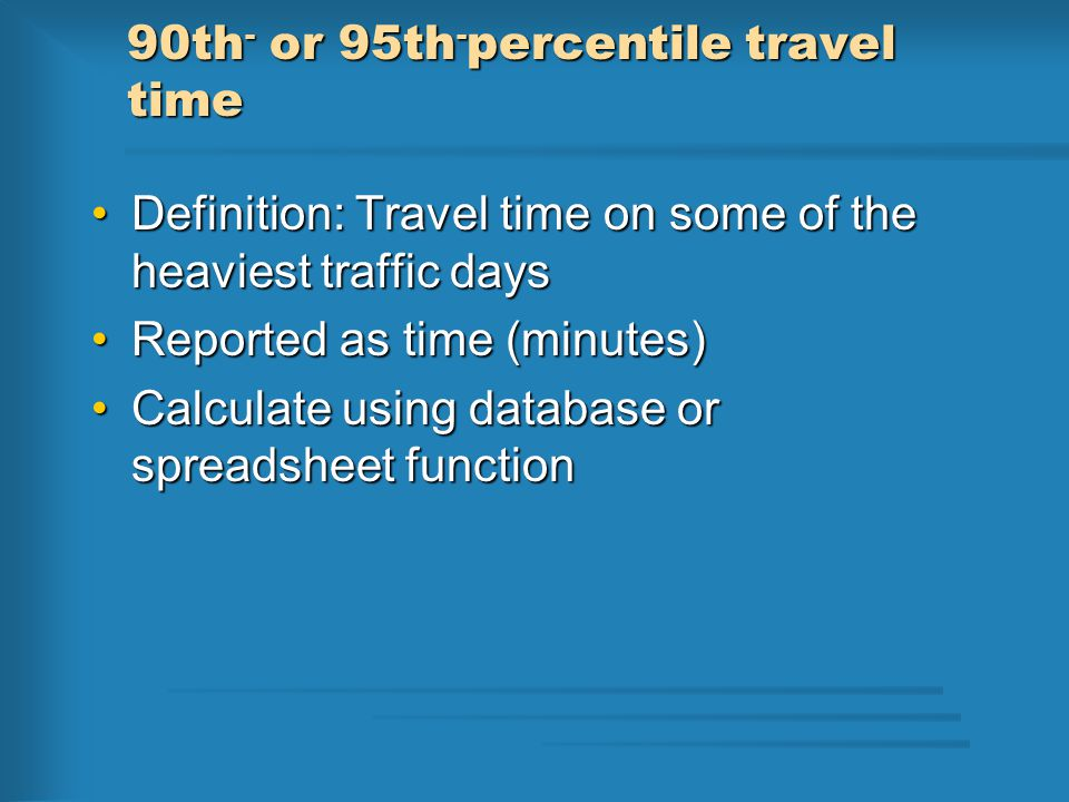90th - or 95th - percentile travel time Definition: Travel time on some of the heaviest traffic daysDefinition: Travel time on some of the heaviest traffic days Reported as time (minutes)Reported as time (minutes) Calculate using database or spreadsheet functionCalculate using database or spreadsheet function