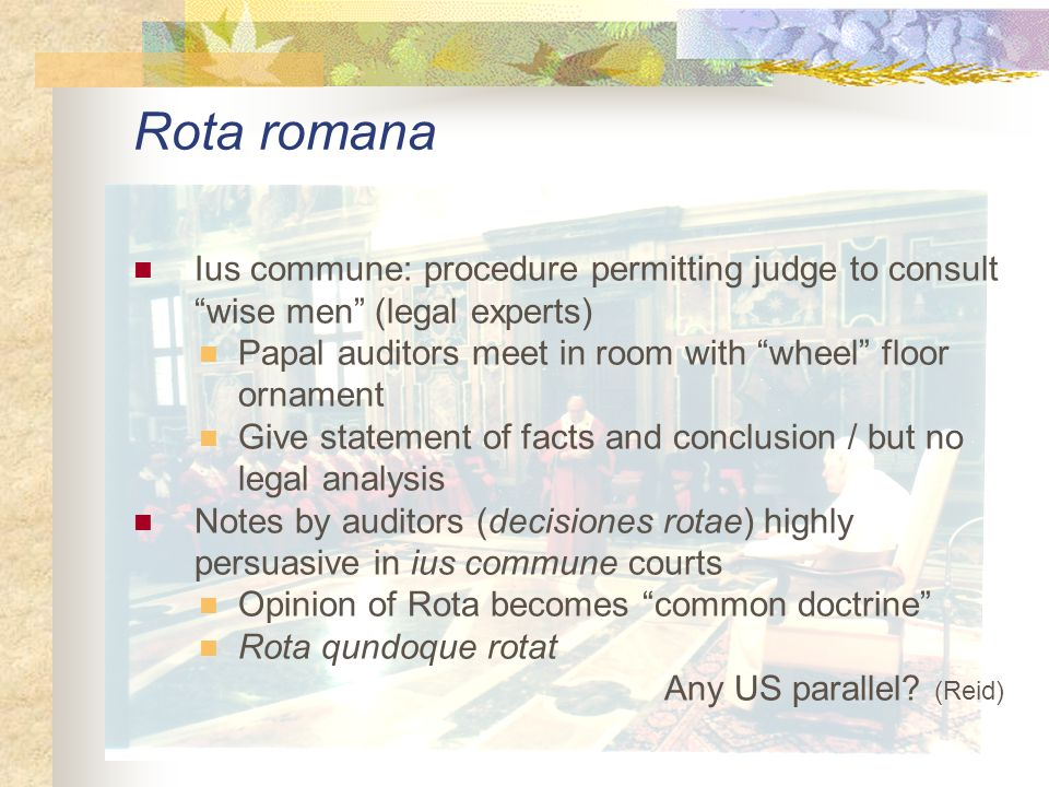 Ius commune: procedure permitting judge to consult wise men (legal experts) Papal auditors meet in room with wheel floor ornament Give statement of facts and conclusion / but no legal analysis Notes by auditors (decisiones rotae) highly persuasive in ius commune courts Opinion of Rota becomes common doctrine Rota qundoque rotat Any US parallel.