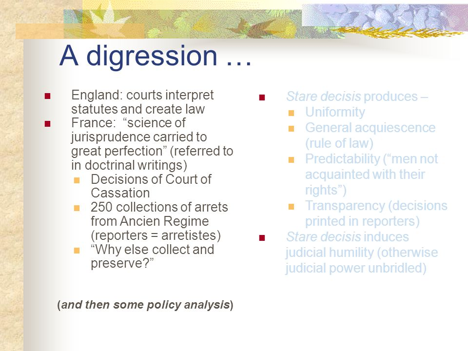 A digression … England: courts interpret statutes and create law France: science of jurisprudence carried to great perfection (referred to in doctrinal writings) Decisions of Court of Cassation 250 collections of arrets from Ancien Regime (reporters = arretistes) Why else collect and preserve? (and then some policy analysis) Stare decisis produces – Uniformity General acquiescence (rule of law) Predictability ( men not acquainted with their rights ) Transparency (decisions printed in reporters) Stare decisis induces judicial humility (otherwise judicial power unbridled)