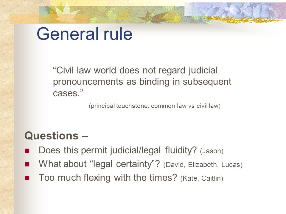 """General rule """"Civil law world does not regard judicial pronouncements as binding in subsequent cases."""" (principal touchstone: common law vs civil law)"""