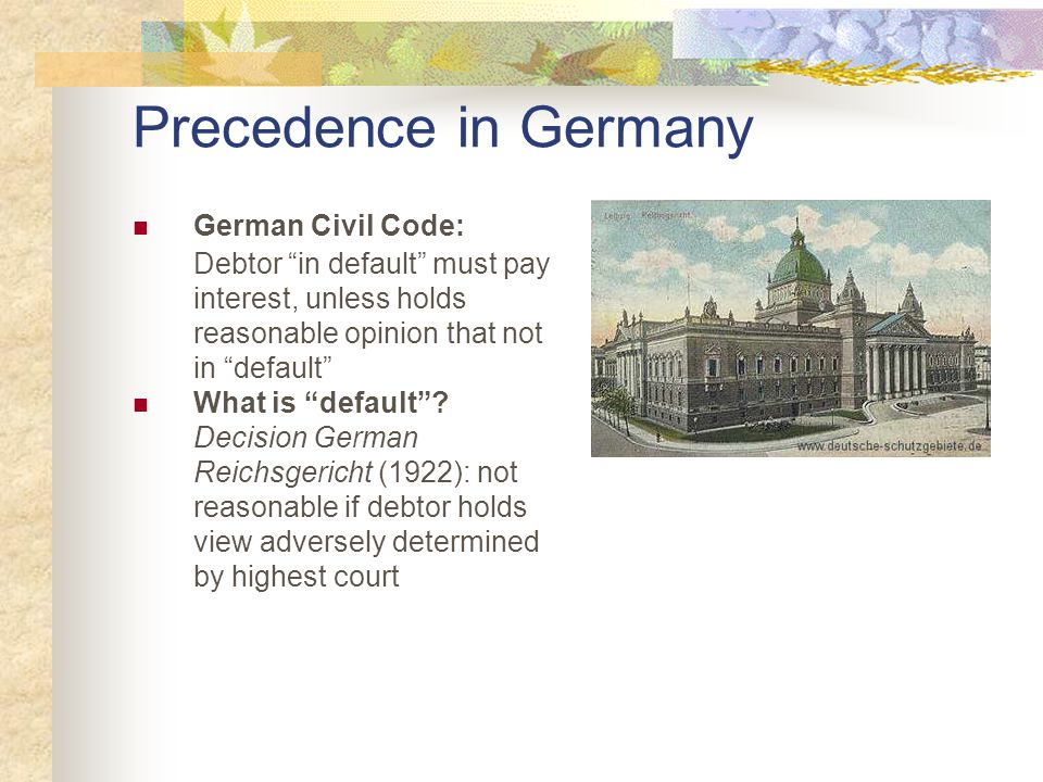 Precedence in Germany German Civil Code: Debtor in default must pay interest, unless holds reasonable opinion that not in default What is default .