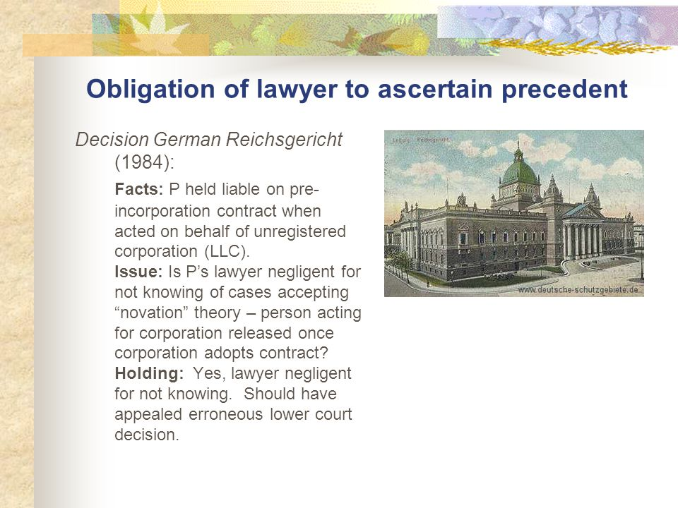 Obligation of lawyer to ascertain precedent Decision German Reichsgericht (1984): Facts: P held liable on pre- incorporation contract when acted on behalf of unregistered corporation (LLC).