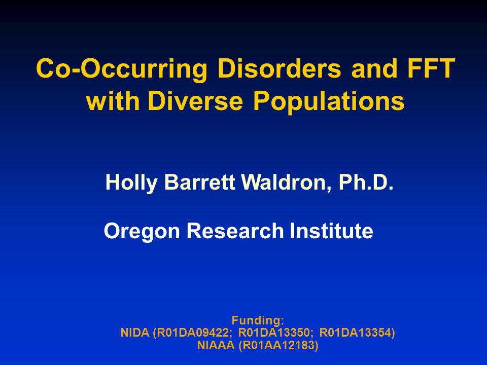 Co-Occurring Disorders and FFT with Diverse Populations Funding: NIDA (R01DA09422; R01DA13350; R01DA13354) NIAAA (R01AA12183) Holly Barrett Waldron, Ph.D.
