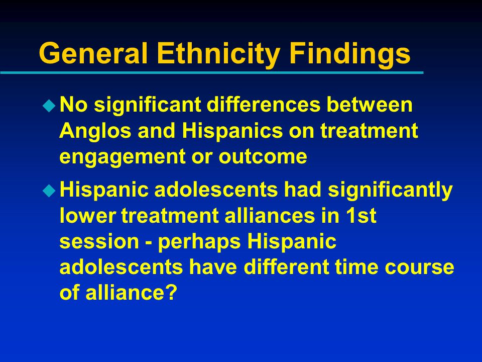 General Ethnicity Findings u No significant differences between Anglos and Hispanics on treatment engagement or outcome  Hispanic adolescents had significantly lower treatment alliances in 1st session - perhaps Hispanic adolescents have different time course of alliance