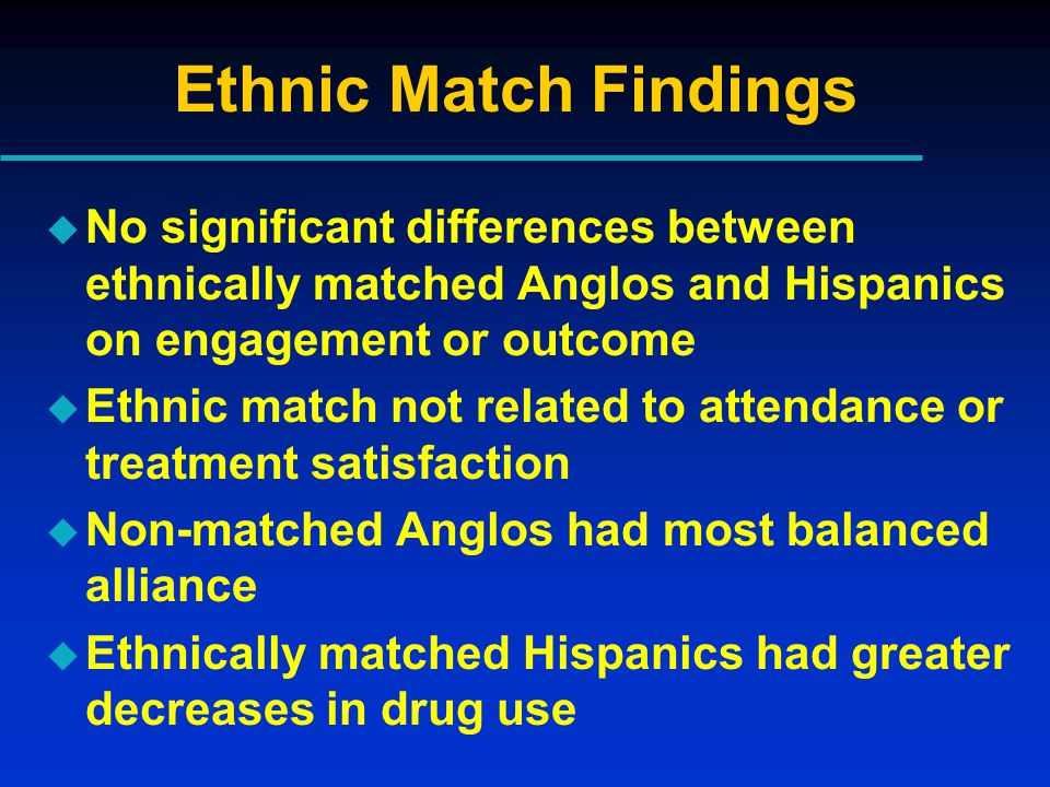 Ethnic Match Findings u No significant differences between ethnically matched Anglos and Hispanics on engagement or outcome u Ethnic match not related to attendance or treatment satisfaction u Non-matched Anglos had most balanced alliance u Ethnically matched Hispanics had greater decreases in drug use