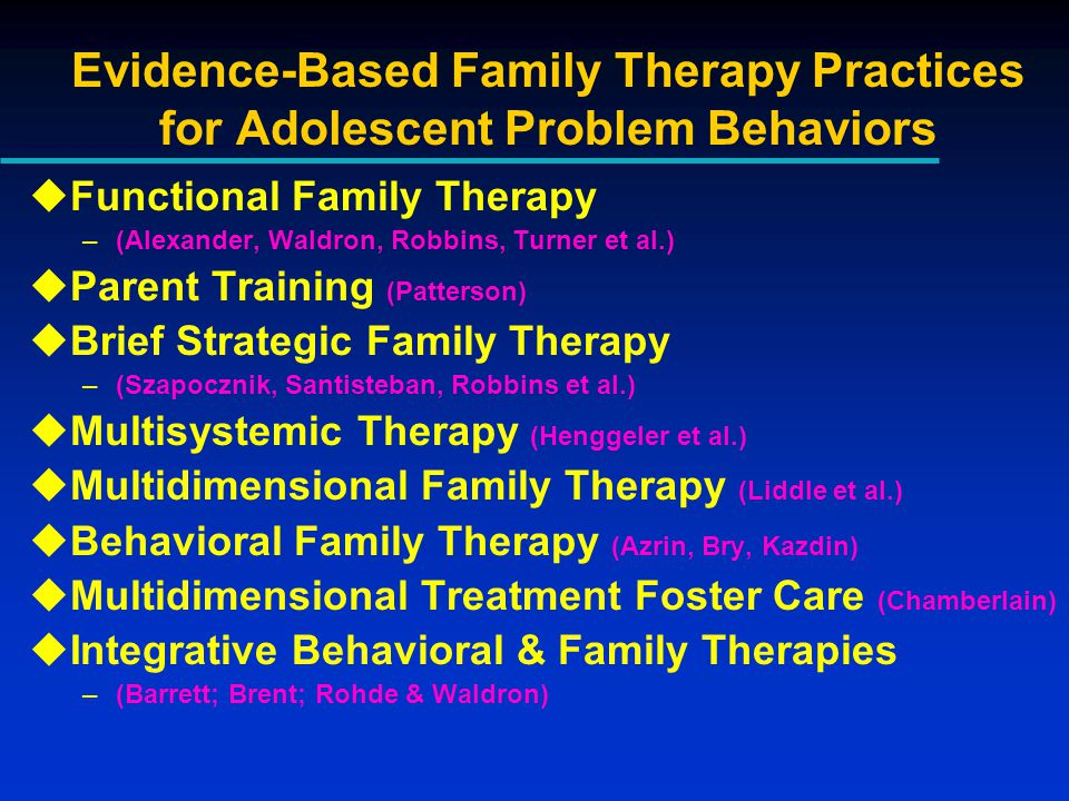 Evidence-Based Family Therapy Practices for Adolescent Problem Behaviors uFunctional Family Therapy –(Alexander, Waldron, Robbins, Turner et al.) uParent Training (Patterson) uBrief Strategic Family Therapy –(Szapocznik, Santisteban, Robbins et al.) uMultisystemic Therapy (Henggeler et al.) uMultidimensional Family Therapy (Liddle et al.) uBehavioral Family Therapy (Azrin, Bry, Kazdin) uMultidimensional Treatment Foster Care (Chamberlain) uIntegrative Behavioral & Family Therapies –(Barrett; Brent; Rohde & Waldron)
