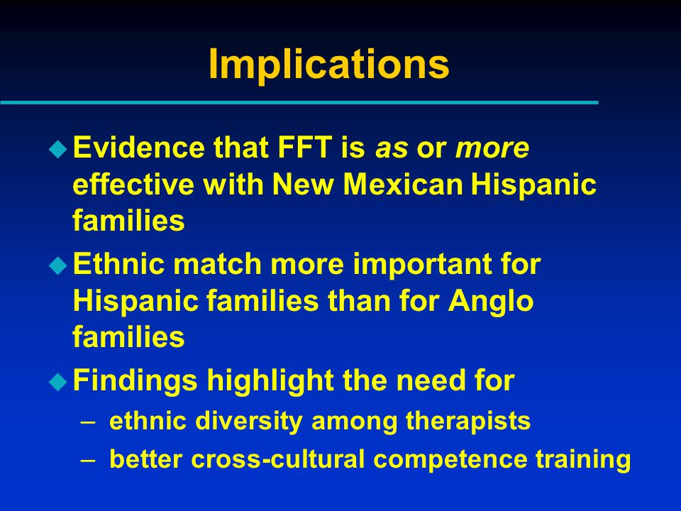 Implications u Evidence that FFT is as or more effective with New Mexican Hispanic families u Ethnic match more important for Hispanic families than for Anglo families u Findings highlight the need for – ethnic diversity among therapists – better cross-cultural competence training