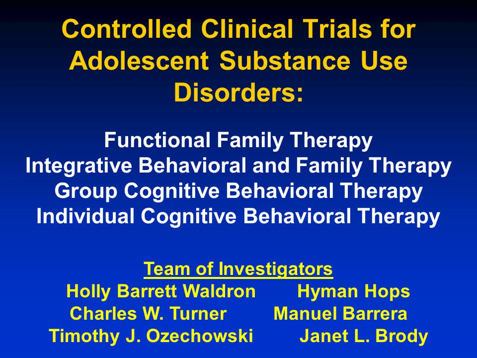 Controlled Clinical Trials for Adolescent Substance Use Disorders: Functional Family Therapy Integrative Behavioral and Family Therapy Group Cognitive Behavioral Therapy Individual Cognitive Behavioral Therapy Team of Investigators Holly Barrett Waldron Hyman Hops Charles W.