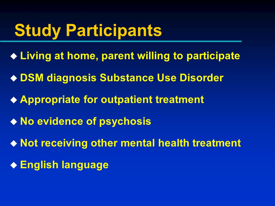 Study Participants u Living at home, parent willing to participate u DSM diagnosis Substance Use Disorder u Appropriate for outpatient treatment u No evidence of psychosis u Not receiving other mental health treatment u English language