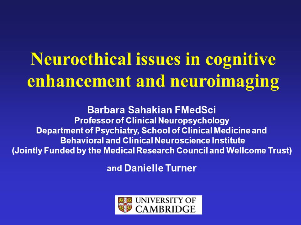 Neuroethical issues in cognitive enhancement and neuroimaging Barbara Sahakian FMedSci Professor of Clinical Neuropsychology Department of Psychiatry,