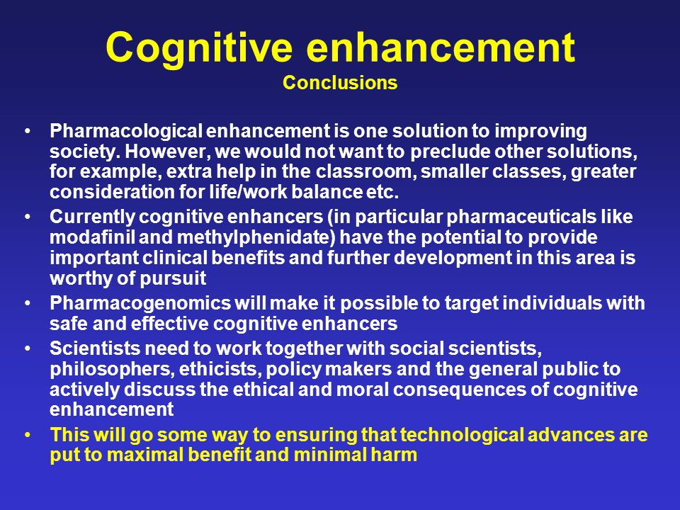 Cognitive enhancement Conclusions Pharmacological enhancement is one solution to improving society. However, we would not want to preclude other solut
