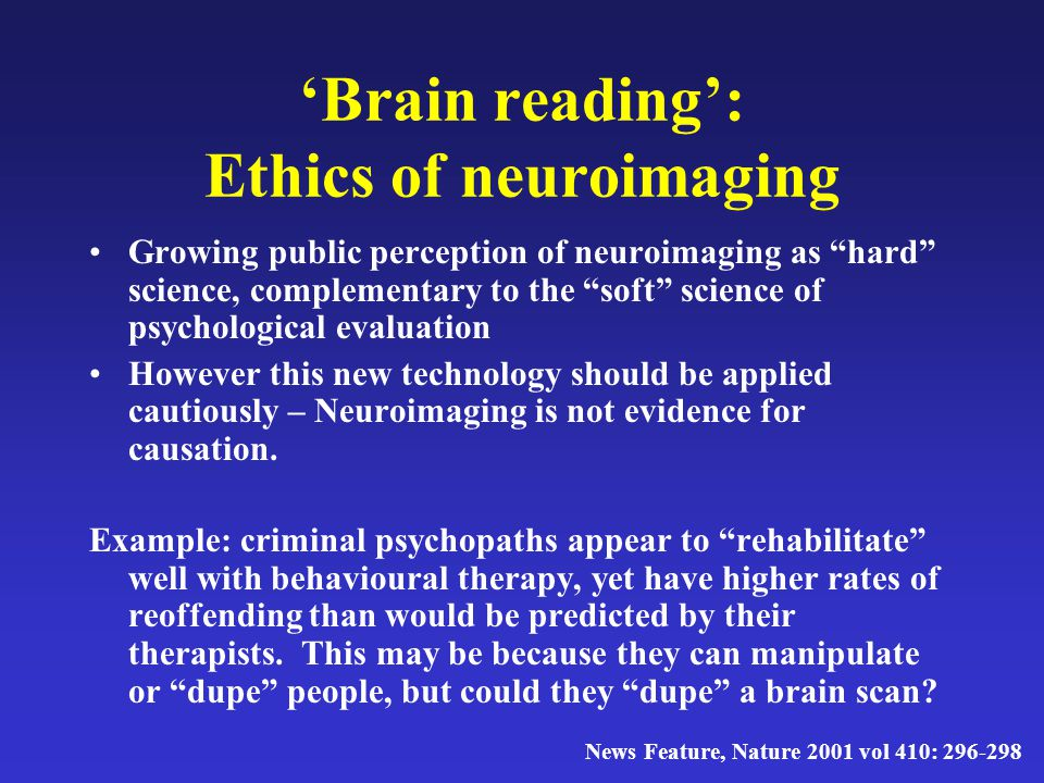 """'Brain reading': Ethics of neuroimaging Growing public perception of neuroimaging as """"hard"""" science, complementary to the """"soft"""" science of psychologi"""