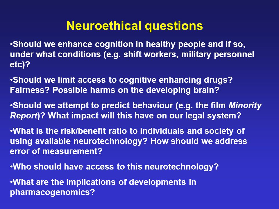 Neuroethical questions Should we enhance cognition in healthy people and if so, under what conditions (e.g. shift workers, military personnel etc)? Sh