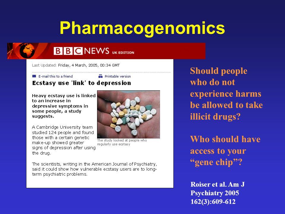 """Pharmacogenomics Should people who do not experience harms be allowed to take illicit drugs? Who should have access to your """"gene chip""""? Roiser et al."""