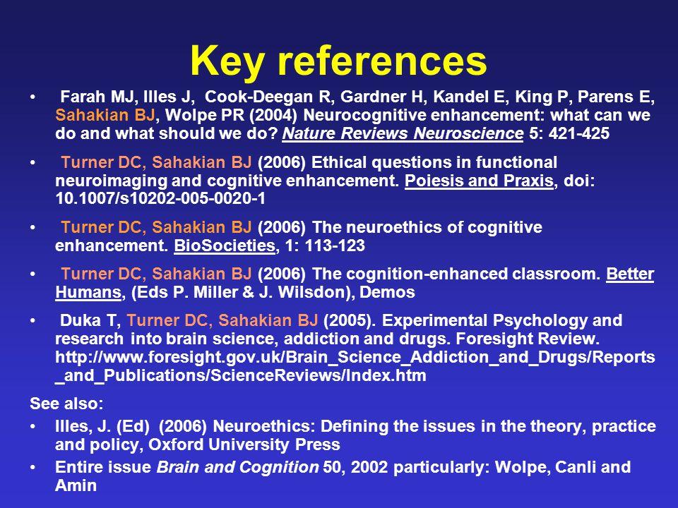 Key references Farah MJ, Illes J, Cook-Deegan R, Gardner H, Kandel E, King P, Parens E, Sahakian BJ, Wolpe PR (2004) Neurocognitive enhancement: what