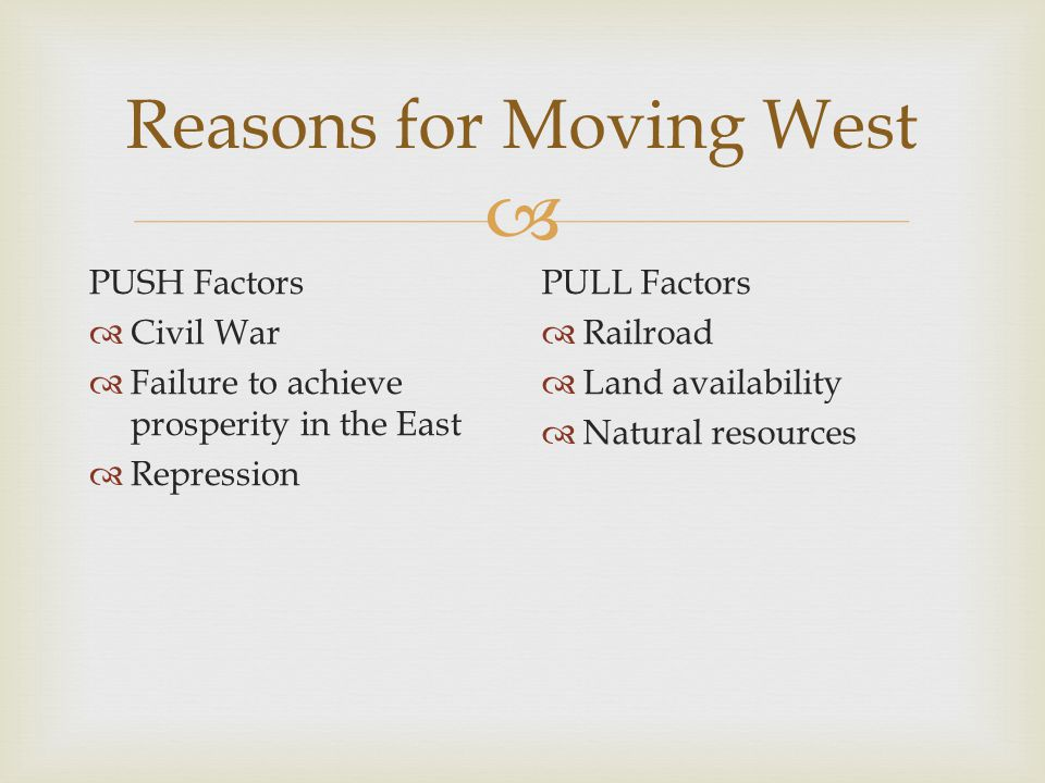  Reasons for Moving West PUSH Factors  Civil War  Failure to achieve prosperity in the East  Repression PULL Factors  Railroad  Land availability  Natural resources