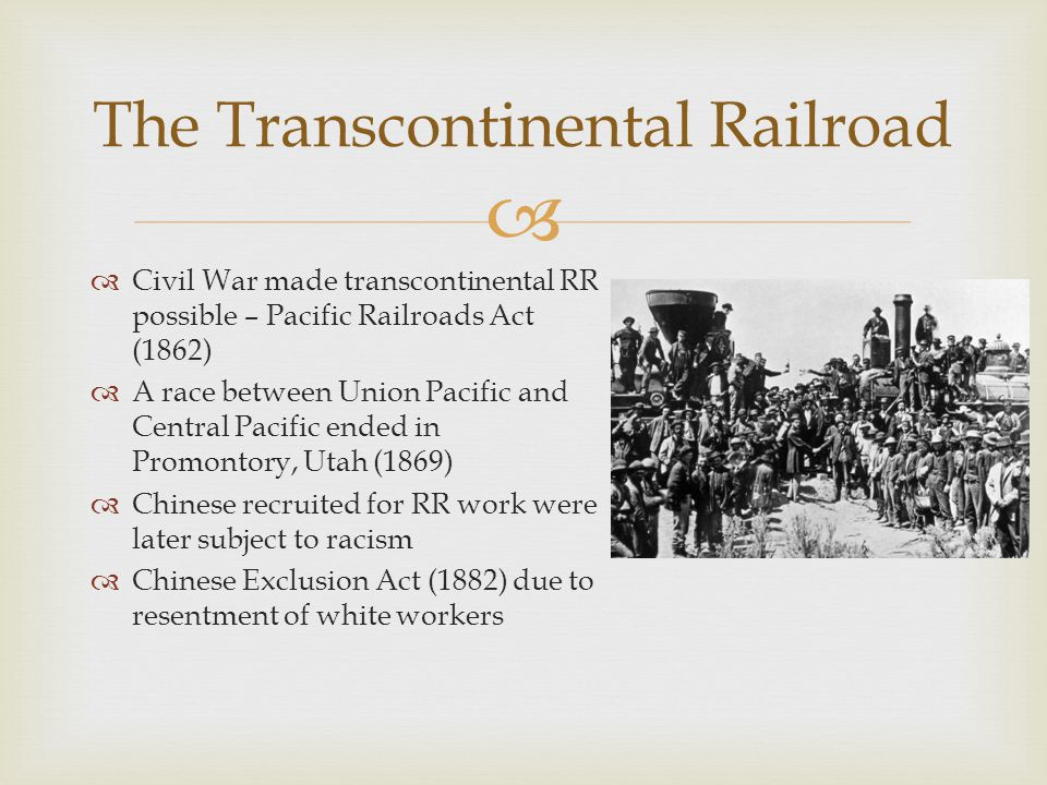   Civil War made transcontinental RR possible – Pacific Railroads Act (1862)  A race between Union Pacific and Central Pacific ended in Promontory, Utah (1869)  Chinese recruited for RR work were later subject to racism  Chinese Exclusion Act (1882) due to resentment of white workers The Transcontinental Railroad