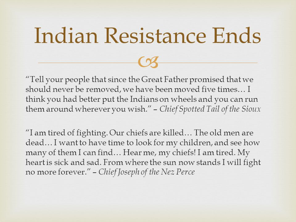  Tell your people that since the Great Father promised that we should never be removed, we have been moved five times… I think you had better put the Indians on wheels and you can run them around wherever you wish. – Chief Spotted Tail of the Sioux I am tired of fighting.