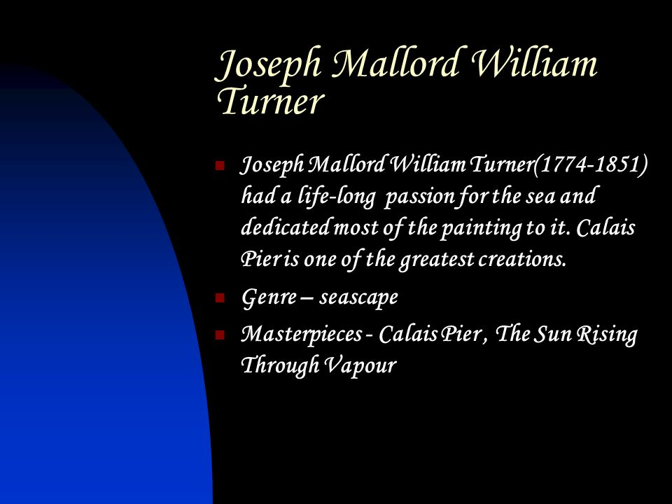 Joseph Mallord William Turner Joseph Mallord William Turner(1774-1851) had a life-long passion for the sea and dedicated most of the painting to it.