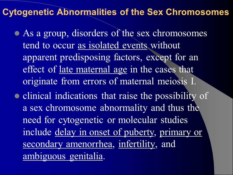 Cytogenetic Abnormalities of the Sex Chromosomes As a group, disorders of the sex chromosomes tend to occur as isolated events without apparent predisposing factors, except for an effect of late maternal age in the cases that originate from errors of maternal meiosis I.