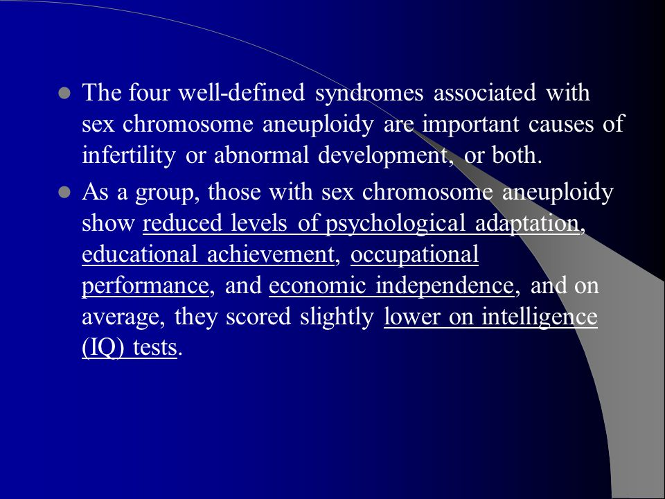 The four well-defined syndromes associated with sex chromosome aneuploidy are important causes of infertility or abnormal development, or both.
