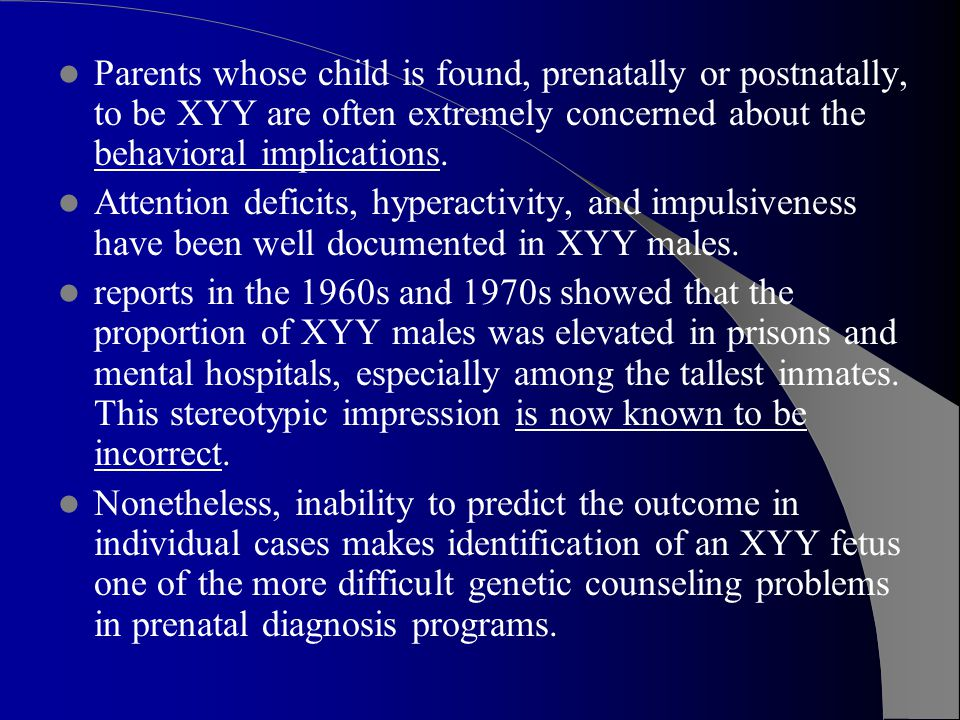 Parents whose child is found, prenatally or postnatally, to be XYY are often extremely concerned about the behavioral implications.
