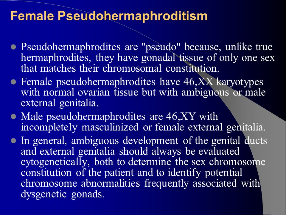 Female Pseudohermaphroditism Pseudohermaphrodites are pseudo because, unlike true hermaphrodites, they have gonadal tissue of only one sex that matches their chromosomal constitution.
