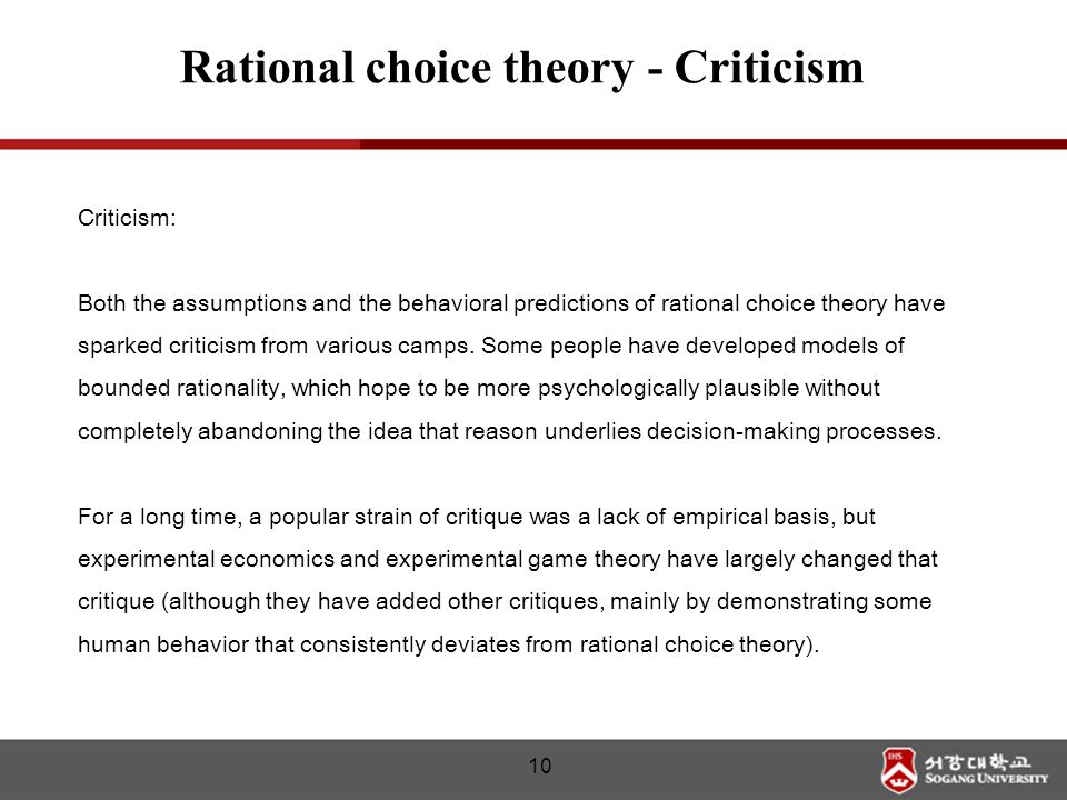 Criticism: Both the assumptions and the behavioral predictions of rational choice theory have sparked criticism from various camps. Some people have d